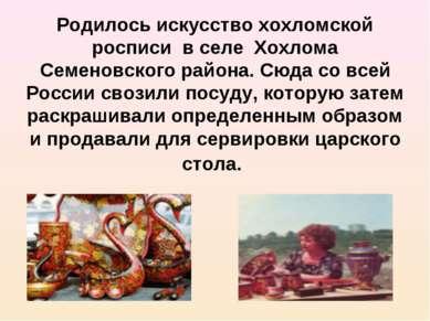 Родилось искусство хохломской росписи в селе Хохлома Семеновского района. Сюд...