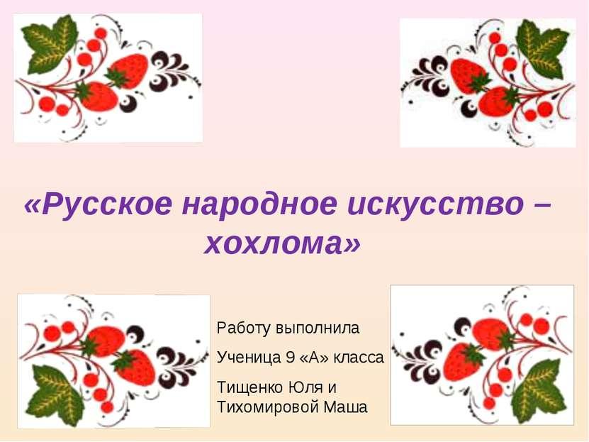 «Русское народное искусство – хохлома» Работу выполнила Ученица 9 «А» класса ...