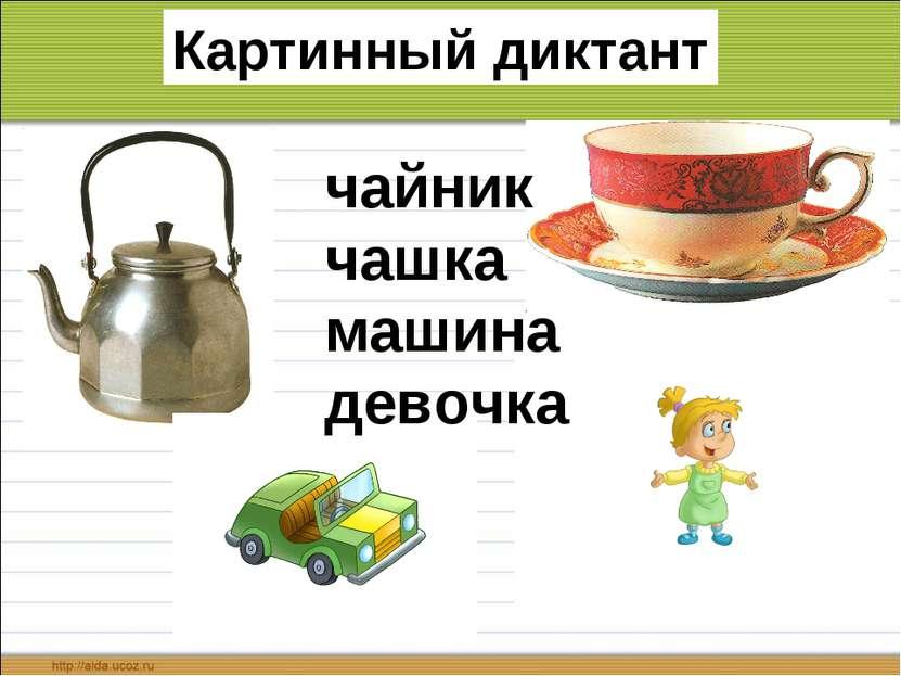 Картинный диктант чайник чашка машина девочка