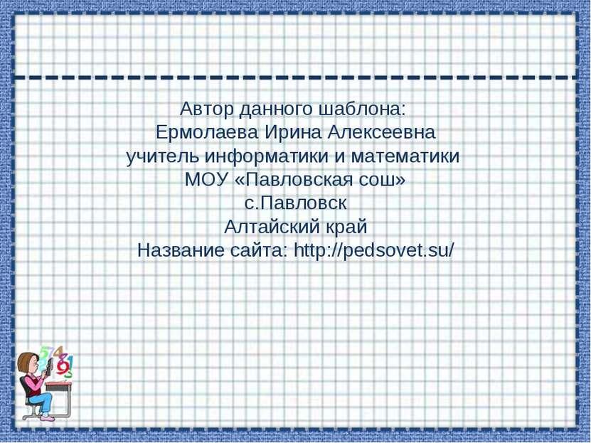Автор данного шаблона: Ермолаева Ирина Алексеевна учитель информатики и матем...