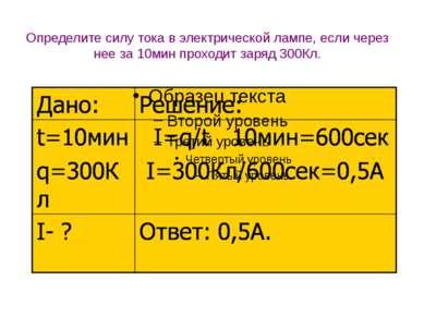 Определите силу тока в электрической лампе, если через нее за 10мин проходит ...