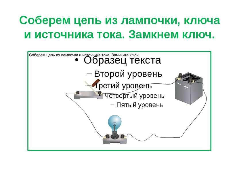 Соберем цепь из лампочки, ключа и источника тока. Замкнем ключ.