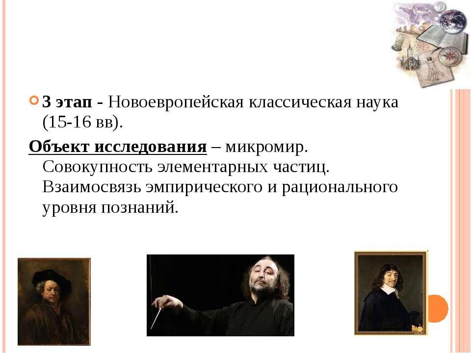 3 этап - Новоевропейская классическая наука (15-16 вв). Объект исследования –...