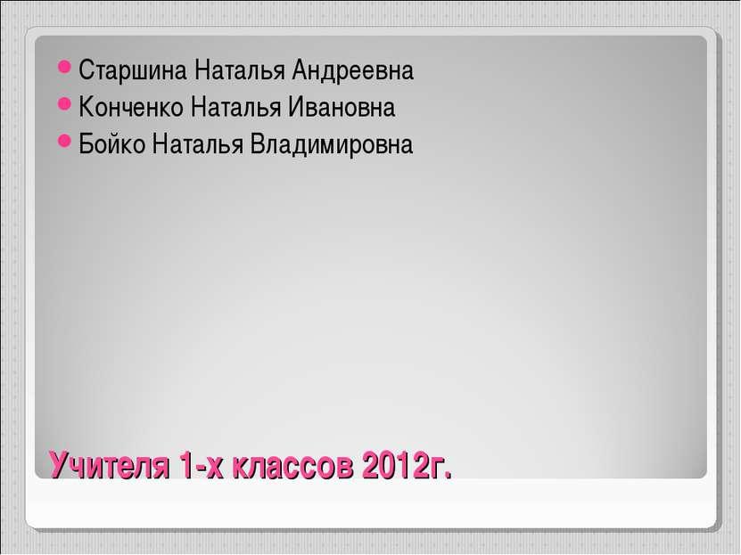 Учителя 1-х классов 2012г. Старшина Наталья Андреевна Конченко Наталья Иванов...