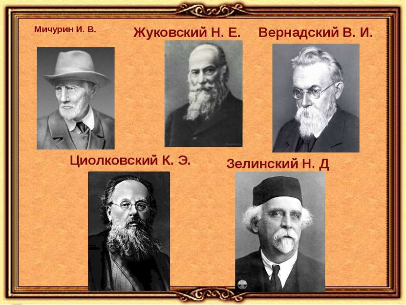 Мичурин И. В. Жуковский Н. Е. Вернадский В. И. Циолковский К. Э. Зелинский Н. Д