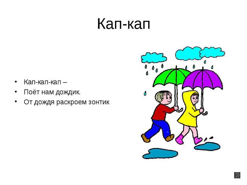 Кап-кап Кап-кап-кап – Поёт нам дождик. От дождя раскроем зонтик