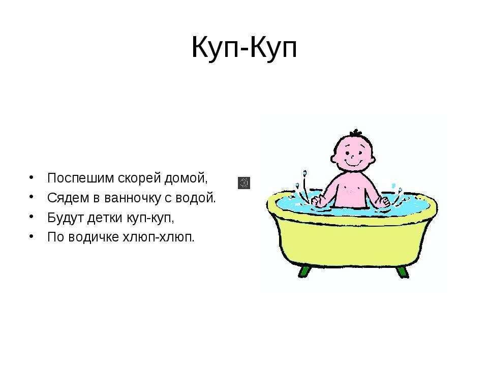 Куп-Куп Поспешим скорей домой, Сядем в ванночку с водой. Будут детки куп-куп,...