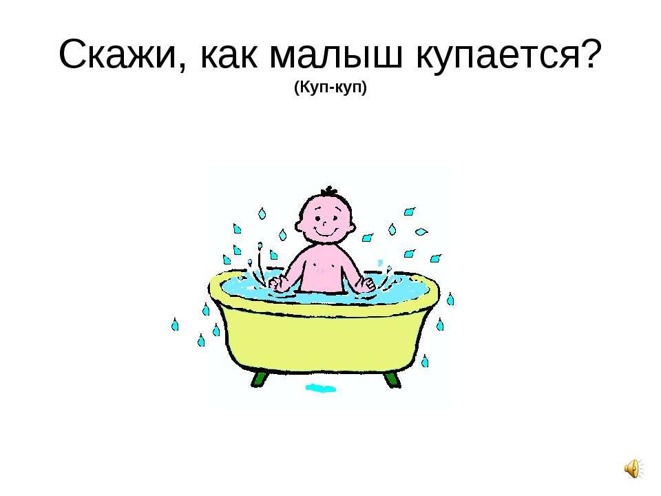 Скажи, как малыш купается? (Куп-куп)