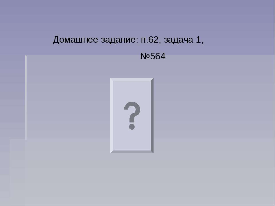 Домашнее задание: п.62, задача 1, №564