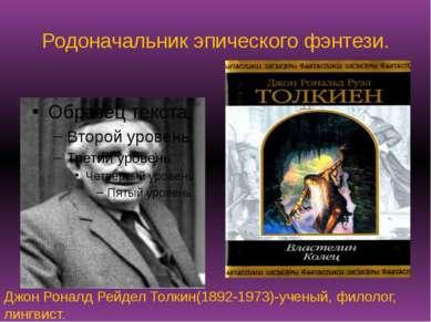 Родоначальник эпического фэнтези. Джон Роналд Рейдел Толкин(1892-1973)-ученый...
