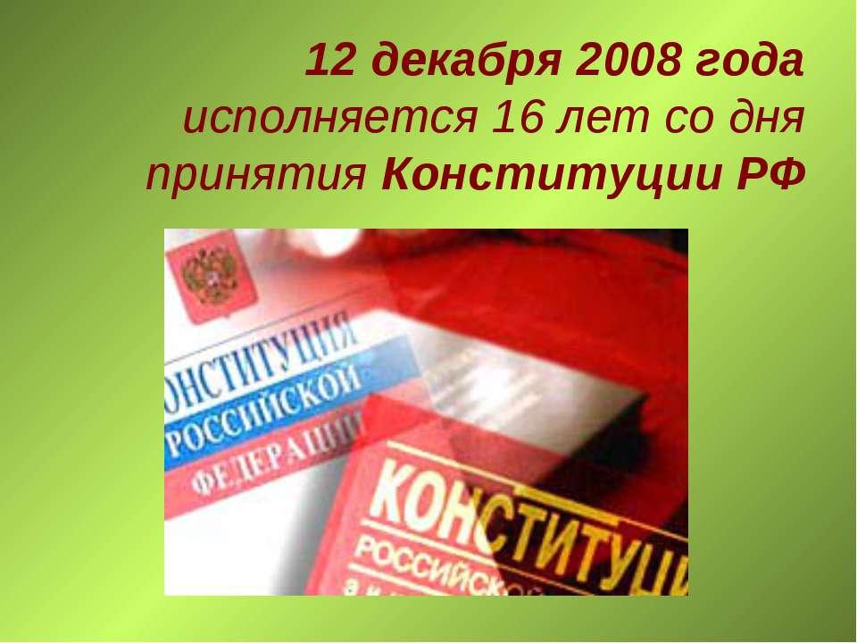 12 декабря 2008 года исполняется 16 лет со дня принятия Конституции РФ