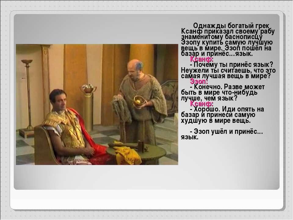 Однажды богатый грек Ксанф приказал своему рабу знаменитому баснописцу Эзопу ...