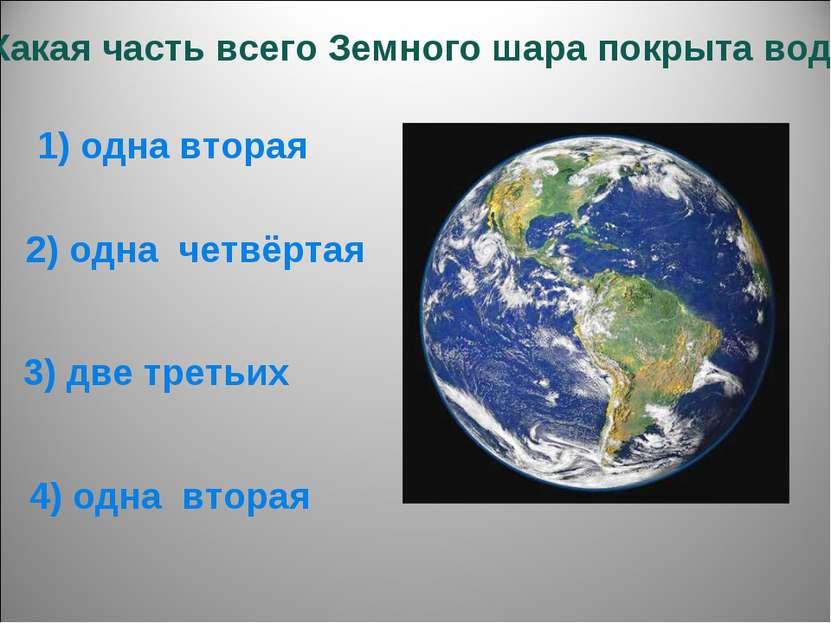 6. Какая часть всего Земного шара покрыта водой? 1) одна вторая 4) одна втора...