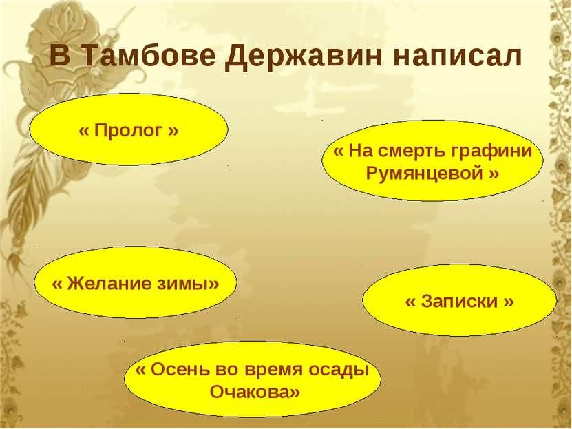 В Тамбове Державин написал « Пролог » « Осень во время осады Очакова» « Желан...