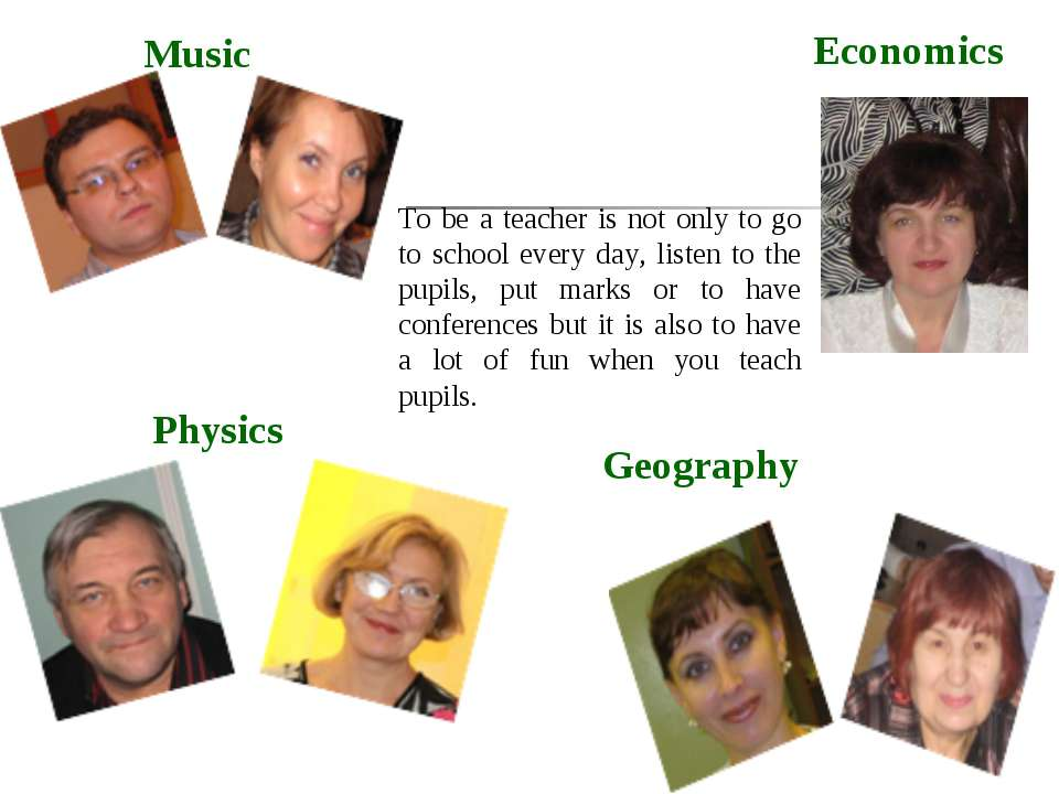 Music Physics Economics Geography To be a teacher is not only to go to school...