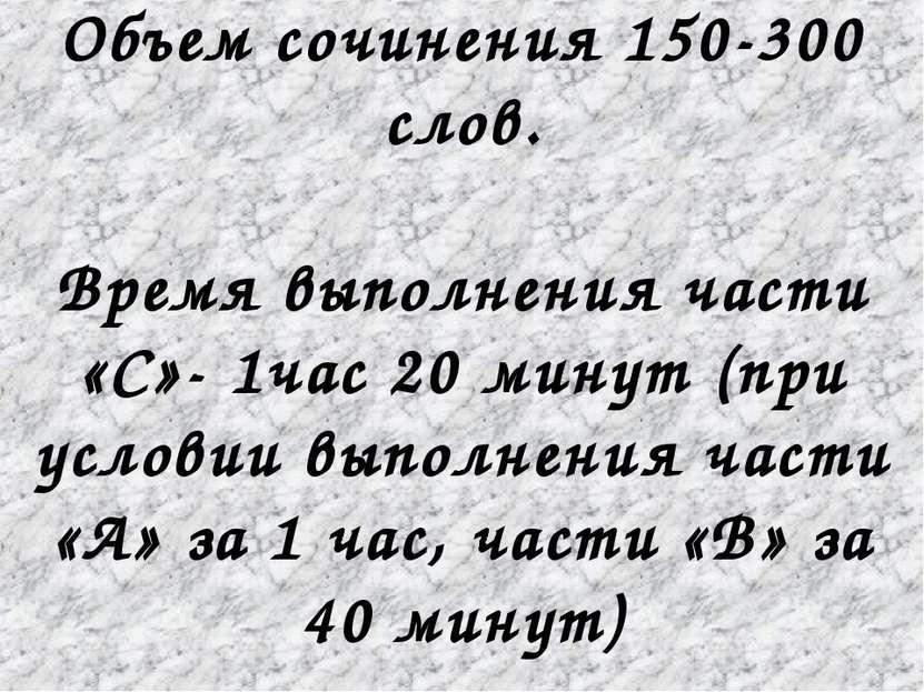 Объем сочинения 150-300 слов. Время выполнения части «С»- 1час 20 минут (при ...