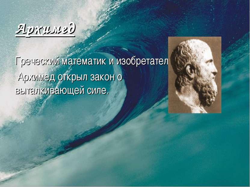 Архимед Греческий математик и изобретатель. Архимед открыл закон о выталкиваю...