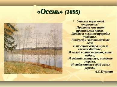 «Осень» (1895) Унылая пора, очей очарованье! Приятна мне твоя прощальная крас...