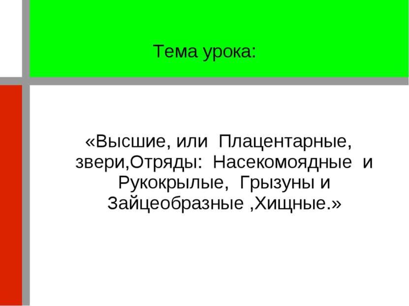 Тема урока: «Высшие, или Плацентарные, звери,Отряды: Насекомоядные и Рукокрыл...