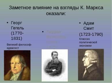 Заметное влияние на взгляды К. Маркса оказали: Георг Гегель (1770-1831) Велик...