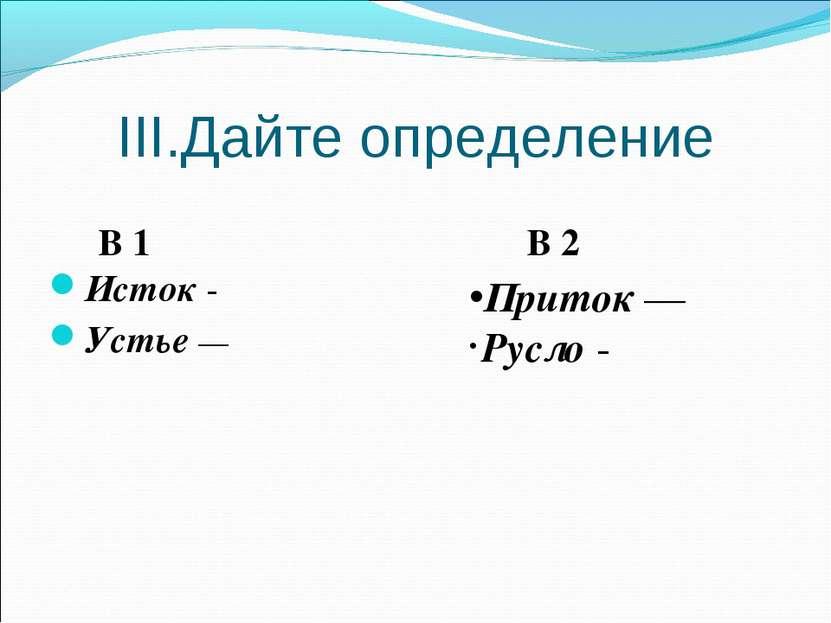 III.Дайте определение Исток - Устье — Приток — Русло - В 1 В 2