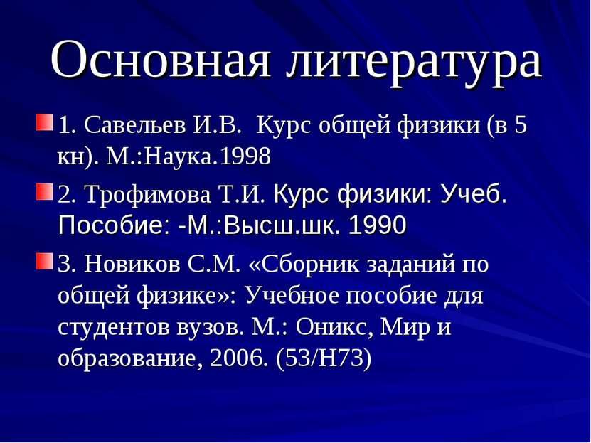 Основная литература 1. Савельев И.В. Курс общей физики (в 5 кн). М.:Наука.199...