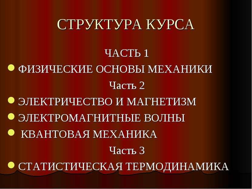 СТРУКТУРА КУРСА ЧАСТЬ 1 ФИЗИЧЕСКИЕ ОСНОВЫ МЕХАНИКИ Часть 2 ЭЛЕКТРИЧЕСТВО И МА...