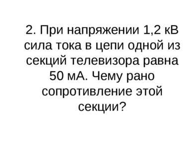 2. При напряжении 1,2 кВ сила тока в цепи одной из секций телевизора равна 50...