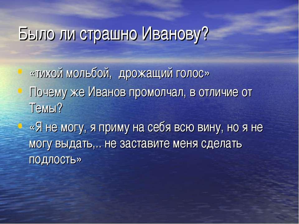 Было ли страшно Иванову? «тихой мольбой, дрожащий голос» Почему же Иванов про...