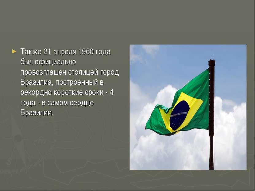 Также 21 апреля 1960 года был официально провозглашен столицей город Бразилиа...