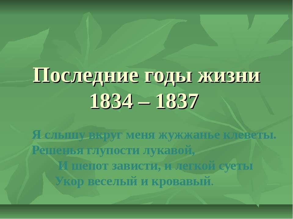 Последние годы жизни 1834 – 1837 Я слышу вкруг меня жужжанье клеветы. Решенья...