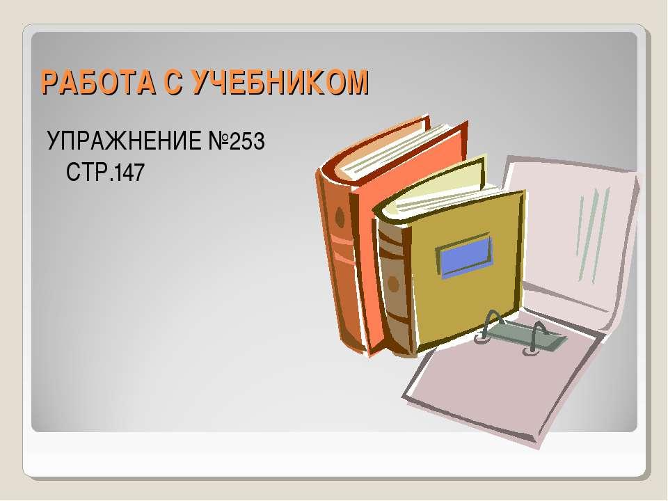 РАБОТА С УЧЕБНИКОМ УПРАЖНЕНИЕ №253 СТР.147
