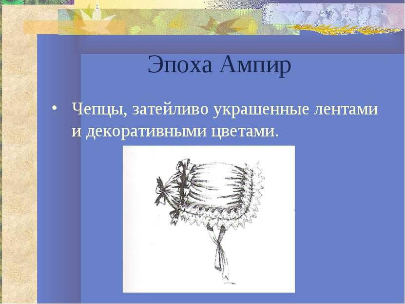 Эпоха Ампир Чепцы, затейливо украшенные лентами и декоративными цветами.