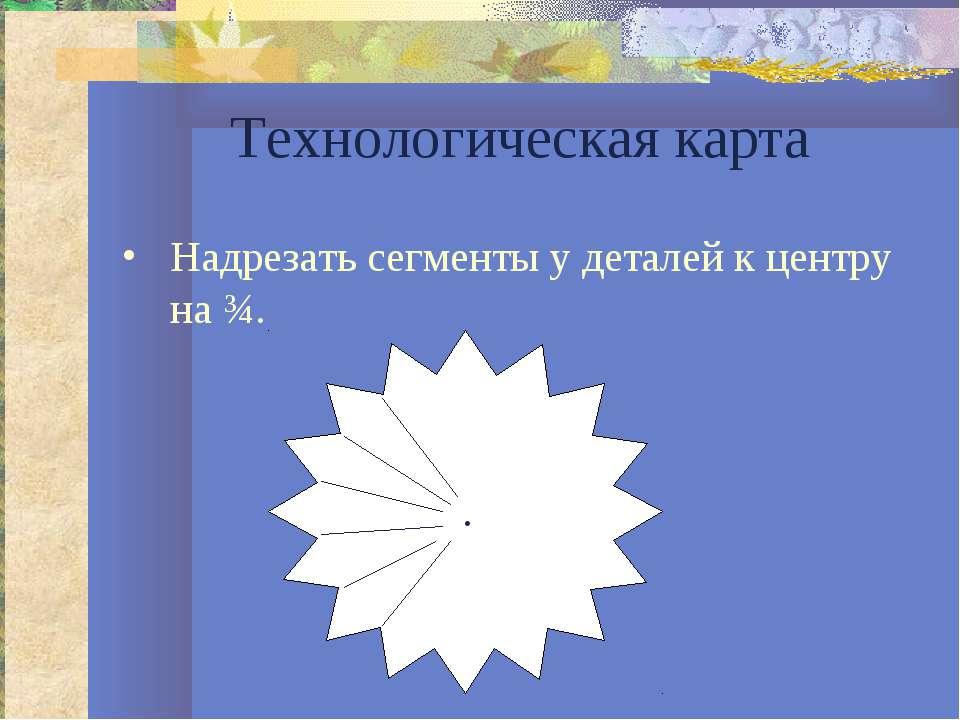 Технологическая карта Надрезать сегменты у деталей к центру на ¾. .