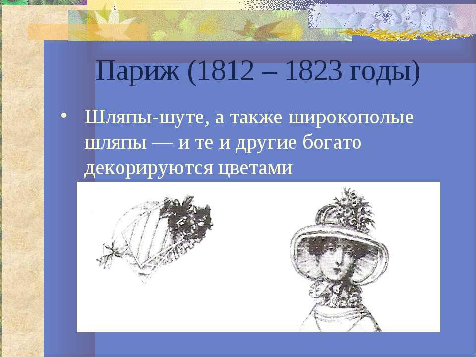 Париж (1812 – 1823 годы) Шляпы-шуте, а также широкополые шляпы — и те и други...