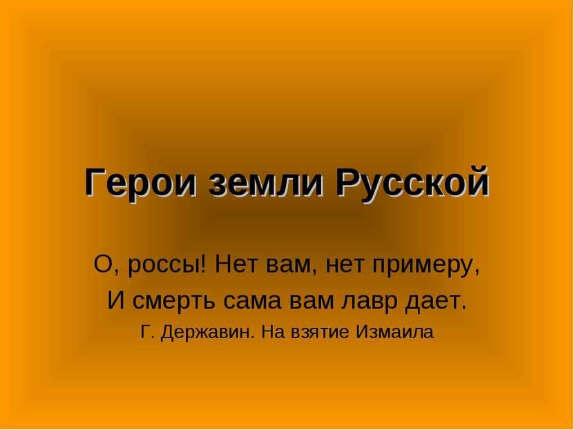 Герои земли Русской О, россы! Нет вам, нет примеру, И смерть сама вам лавр да...