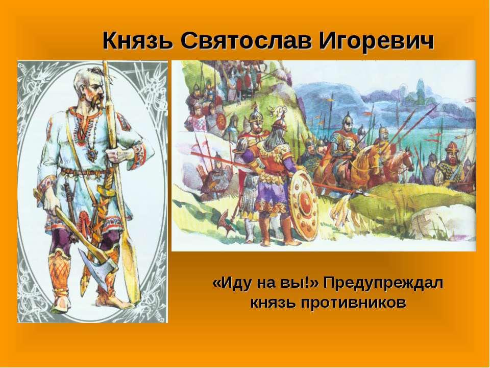 Князь Святослав Игоревич «Иду на вы!» Предупреждал князь противников