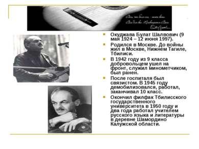 Окуджава Булат Шалвович (9 мая 1924 – 12 июня 1997). Родился в Москве. До вой...