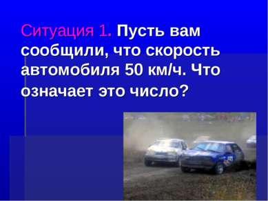 Ситуация 1. Пусть вам сообщили, что скорость автомобиля 50 км/ч. Что означает...
