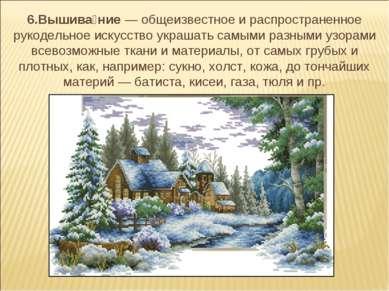 6.Вышива ние— общеизвестное и распространенное рукодельное искусство украшат...