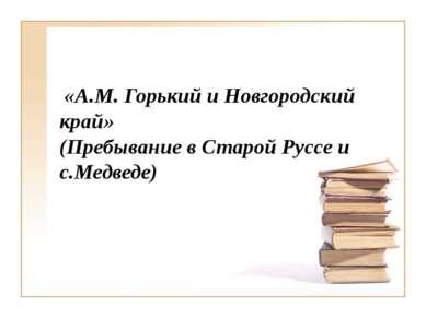 «А.М. Горький и Новгородский край» (Пребывание в Старой Руссе и с.Медведе)