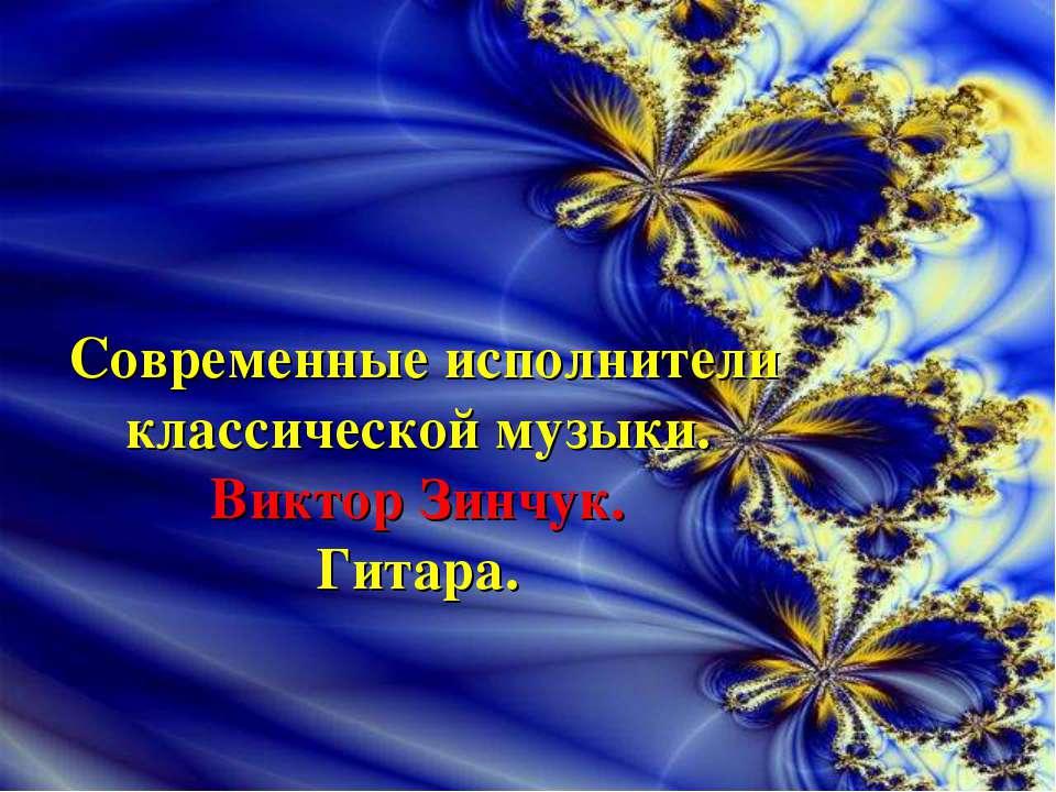 Современные исполнители классической музыки. Виктор Зинчук. Гитара.