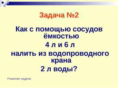 Задача №2 Как с помощью сосудов ёмкостью 4 л и 6 л налить из водопроводного к...