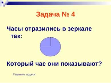 Задача № 4 Часы отразились в зеркале так: Который час они показывают? Решение...