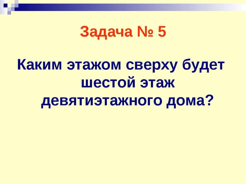 Задача № 5 Каким этажом сверху будет шестой этаж девятиэтажного дома?