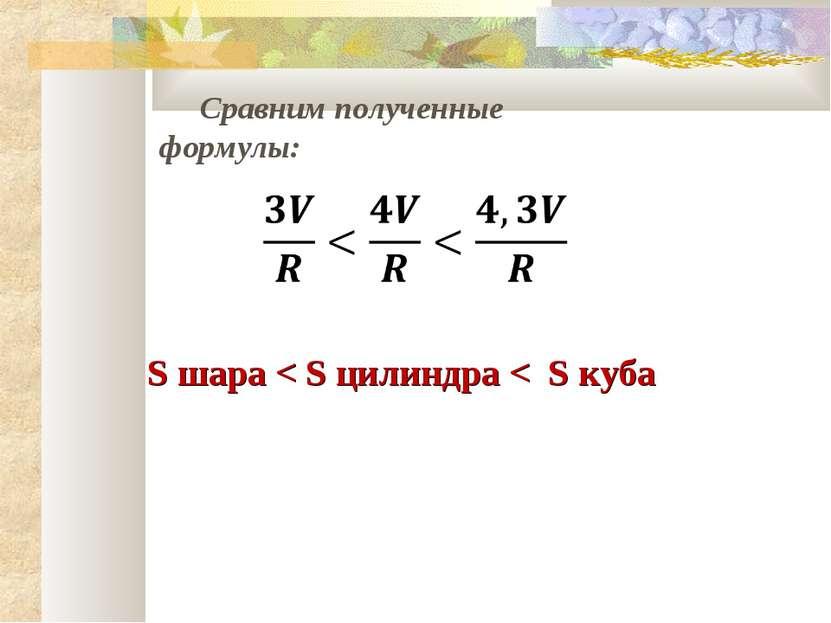 Сравним полученные формулы: S шара < S цилиндра < S куба