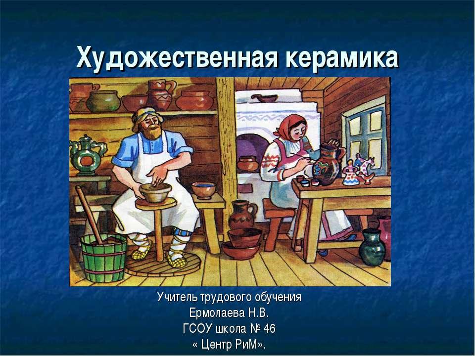 Художественная керамика Учитель трудового обучения Ермолаева Н.В. ГСОУ школа ...