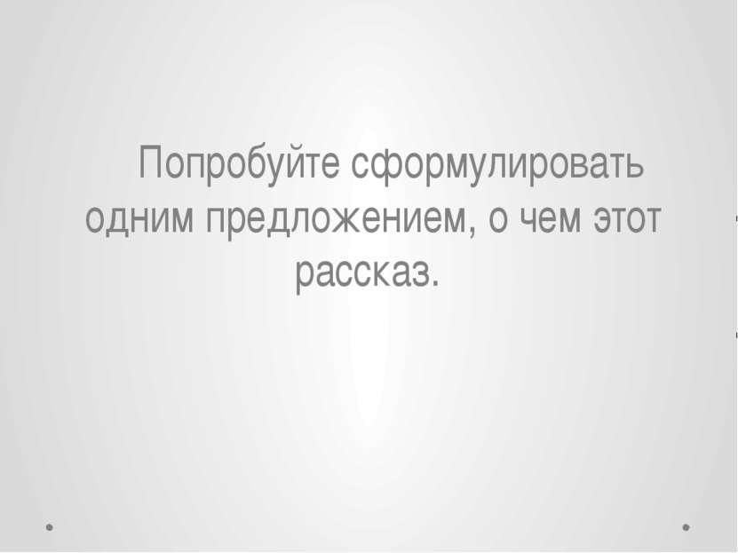 Попробуйте сформулировать одним предложением, о чем этот рассказ. Шиманская А...
