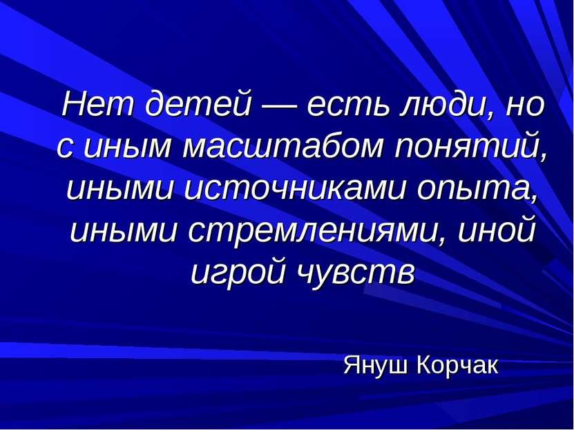 Нет детей — есть люди, но с иным масштабом понятий, иными источниками опыта, ...