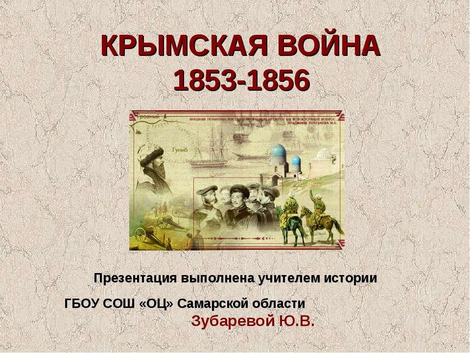 КРЫМСКАЯ ВОЙНА 1853-1856 Презентация выполнена учителем истории ГБОУ СОШ «ОЦ»...